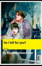 Do I Kill For You ? ||Dika Completed || by Kookiekaisoo4ever