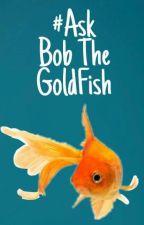#AskBobTheGoldfish by BobIsMyBae426