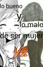 lo Bueno Y Lo Malo De Ser Mujer by una_loca_sin_control