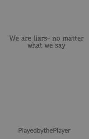 We are liars- no matter what we say by PlayedbythePlayer