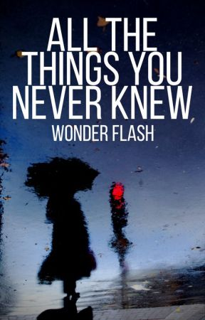 All the Things You Never Knew by _WonderFlash_