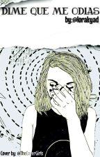 Dime que me odias  [#1] (Borrador) by lorakyad