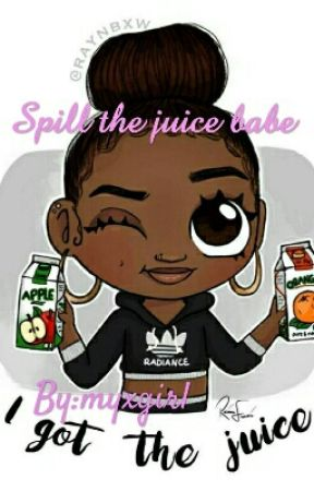 Spill the juice babe by myxgirl