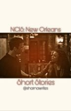 NCIS: New Orleans Short Stories (COMPLETE) by crimeandmystery