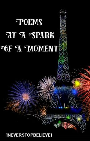 Poems at a Spark of a Moment by 1NeverStopBelieve1