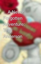 💜A Never Forgotten Adventure: Trey Anderson💜 by wondergirl1823