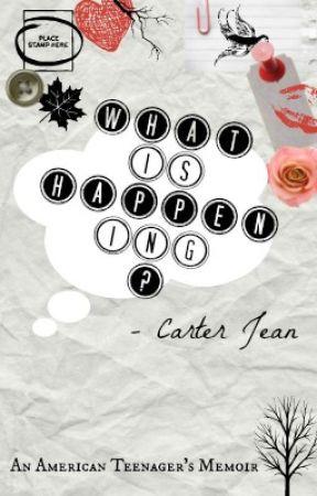 What is Happening? (An American Teenager's Memoir) by CarterJean