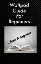 Wattpad Guide For Beginners  by Fiction_by_Kelly
