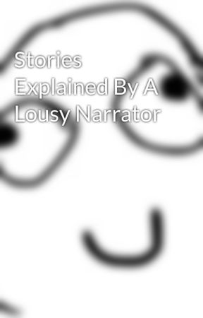Stories Explained By A Lousy Narrator by awesomeandiknowit15