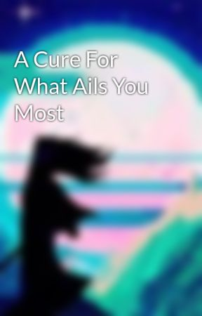 A Cure For What Ails You Most by HiatusOasis