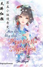 [BG] XK -《Thiên kiêu hồng nhan: Tô ngũ tiểu thư truyền kỳ sử》- nữ cường - hoàn by Tieumieume