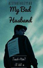 My Bad Husband (SELESAI) by Aisyahfauzyyah