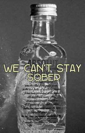 We Can't Stay Sober by RainBelowTheStars