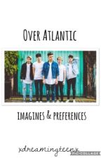 Over Atlantic imagines & preferences by xdreamingteenx