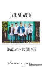 Over Atlantic imagines & preferences by xdreamingteenx