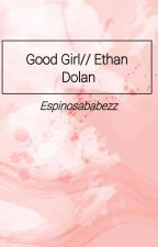 Good Girl// Ethan Dolan Fanfiction by espinosababezz