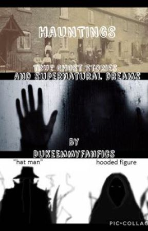 HAUNTINGS (True Ghost Stories and Supernatural Dreams) by DukeEmmyFanFics