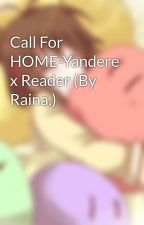 Call For HOME-Yandere x Reader (By Raina.) by TheDangoFamily
