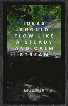 Ideas Should Flow Like A Steady And Calm Stream by Muasue