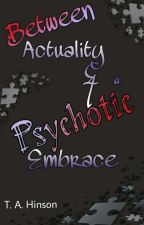 Between Actuality & a Psychotic Embrace by TAHinsonE84