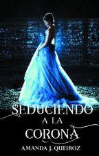 SEDUCIENDO A LA CORONA II by AmandaJqueiroz