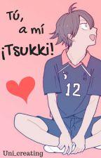 Tú, a mi ¡Tsukki! -One shot- by Uni_Creating