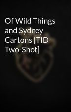 Of Wild Things and Sydney Cartons [TID Two-Shot] by Blade-Of-Spirit