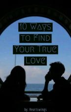 10 Ways to Find your TRUE LOVE (Editing) by heartswings