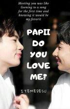 Papii!! Do You Love Me? by ItsMeDesu