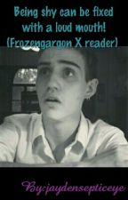 Being shy can be fixed with a loud mouth! (Frozengargon X reader) {Complete} by jayden_Writes