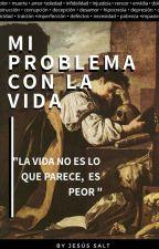 MI PROBLEMA CON LA VIDA  [#Wattys2017] by JesusSalt