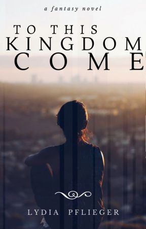 To This Kingdom Come by LydiaPflieger