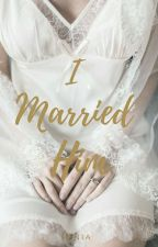 I Married Him (COMPLETE) by idontthink