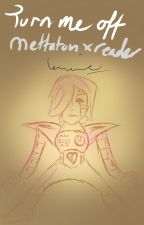 Turn Me Off - Sequel to Turn Me On [Mettaton x Reader] by Levirne