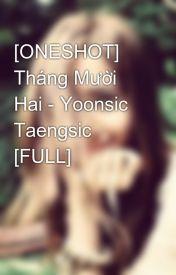 [ONESHOT] Tháng Mười Hai - Yoonsic Taengsic [FULL] by yoongiesica722
