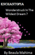 Enchantopia: Wonderstruck in the Wildest Dream ? (Being Edited) by BeaulaMahima05