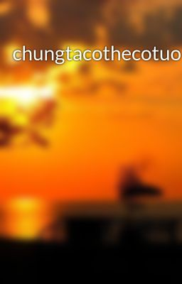 Đọc truyện chungtacothecotuonglai