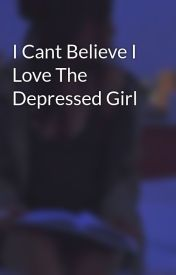 I Cant Believe I Love The Depressed Girl by LOVExxxAMORE