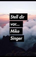 Stell dir vor.... (Mike Singer Geschichte) by xdxanx