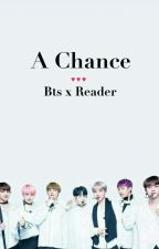 A Chance - Bts X Reader  by bangtan_nerd