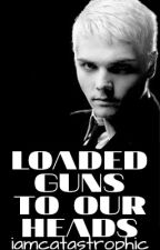 Loaded Guns to Our Heads (frerard) by iamcatastrophic