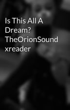 Is This All A Dream? TheOrionSound xreader by guinness213