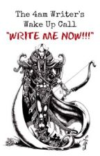 "The 4am Writer's Wake Up---""WRITE ME NOW!!!"" [COMPLETED] by MetisRebel"