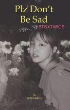 [🔒] Plz Don't Be Sad - BTS × Twice ✔ by Alicexnay
