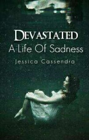 Devastated: A Life Of Sadness (Completed) #Devastated Book 1 by cassendragirl
