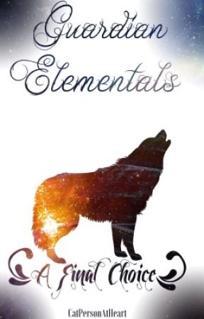 Guardian Elementals: A Final Choice by CatPersonAtHeart