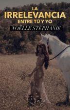 La irrelevancia entre tú y yo >>>> Próximamente (Mayo)  by NoelStephanie