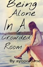 Being alone in a crowded room.  by ayoooitsme