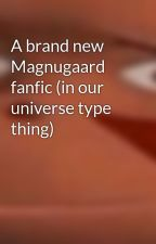 A brand new Magnugaard fanfic (in our universe type thing) by Flamboyant_cookies
