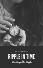 Ripple In Time - Book II *Complete* by Out0fMyHead